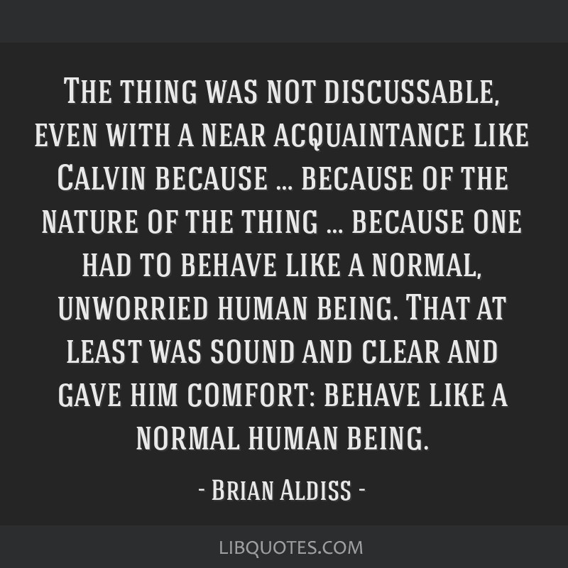 The thing was not discussable, even with a near acquaintance like Calvin because … because of the nature of the thing … because one had to behave ...