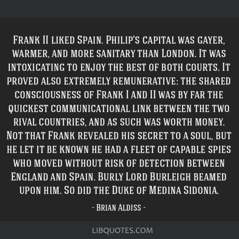 Frank II liked Spain. Philip's capital was gayer, warmer, and more sanitary than London. It was intoxicating to enjoy the best of both courts. It...
