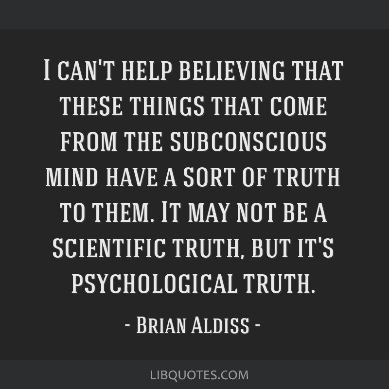 I can't help believing that these things that come from the subconscious mind have a sort of truth to them. It may not be a scientific truth, but...