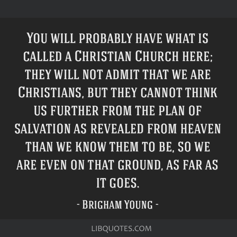 You will probably have what is called a Christian Church here; they will not admit that we are Christians, but they cannot think us further from the...