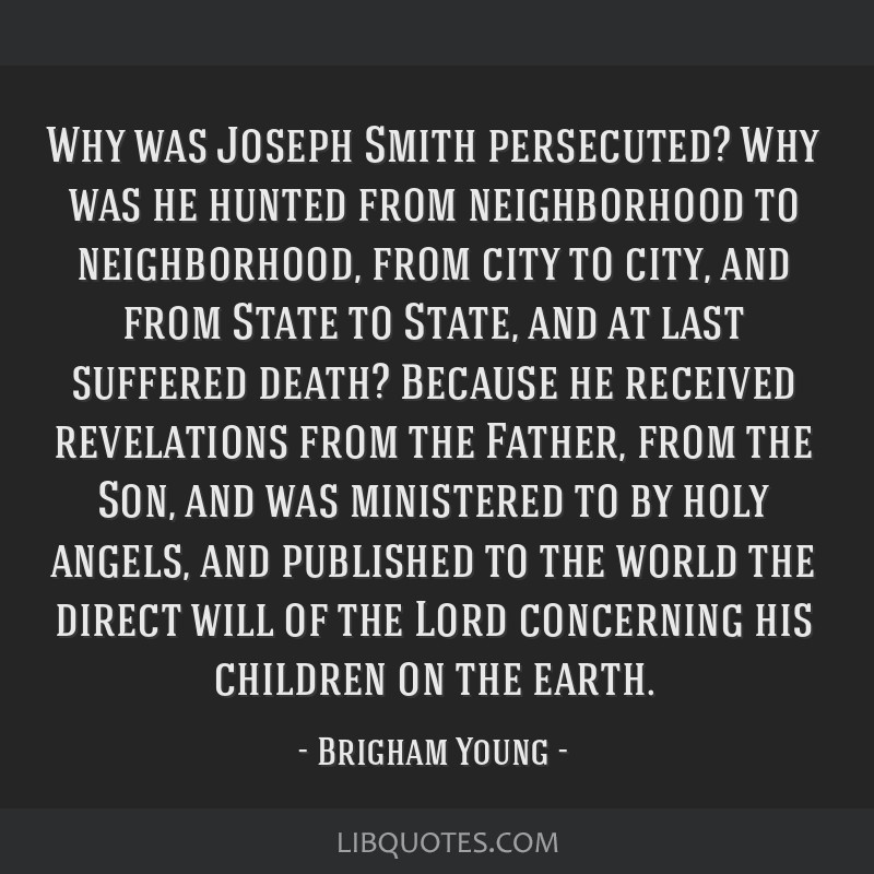 Why was Joseph Smith persecuted? Why was he hunted from neighborhood to neighborhood, from city to city, and from State to State, and at last...