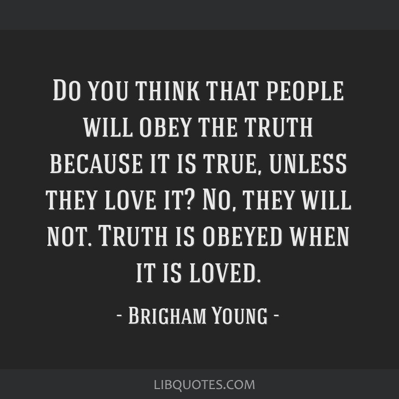 Do you think that people will obey the truth because it is true, unless they love it? No, they will not. Truth is obeyed when it is loved.