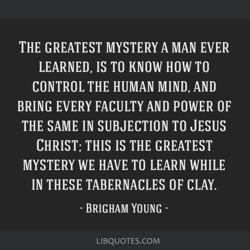 The greatest mystery a man ever learned, is to know how to control the human mind, and bring every faculty and power of the same in subjection to...