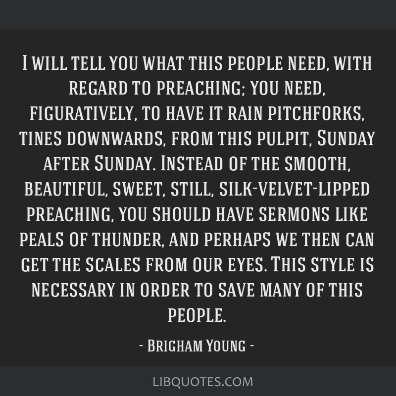 I will tell you what this people need, with regard to preaching; you need, figuratively, to have it rain pitchforks, tines downwards, from this...