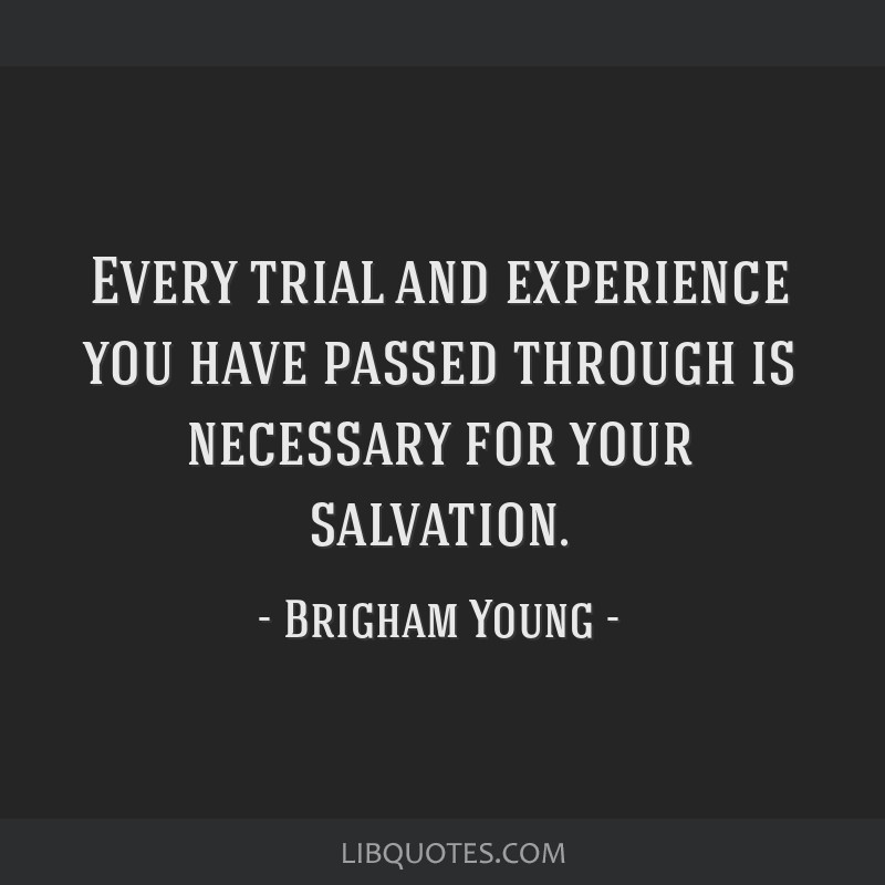 Every trial and experience you have passed through is necessary for your salvation.