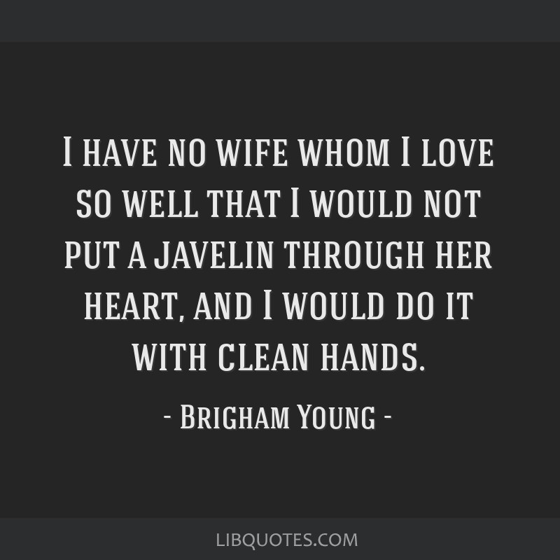 I have no wife whom I love so well that I would not put a javelin through her heart, and I would do it with clean hands.