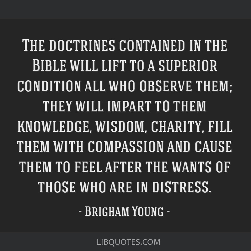 The doctrines contained in the Bible will lift to a superior condition all who observe them; they will impart to them knowledge, wisdom, charity,...