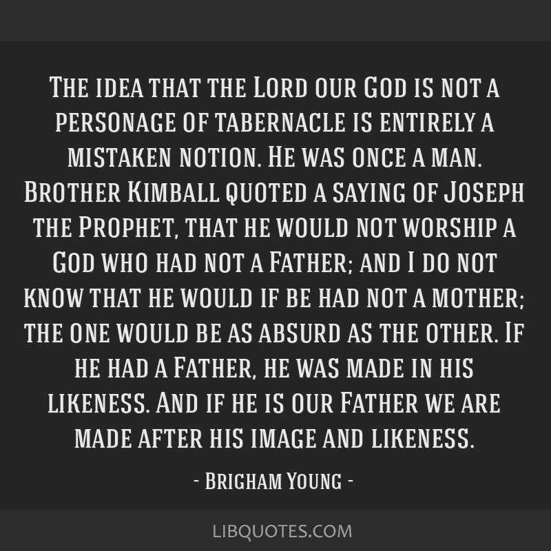 The idea that the Lord our God is not a personage of tabernacle is entirely a mistaken notion. He was once a man. Brother Kimball quoted a saying of...