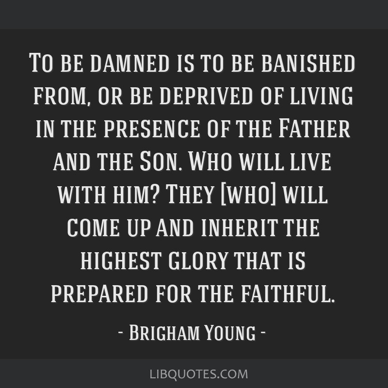 To be damned is to be banished from, or be deprived of living in the presence of the Father and the Son. Who will live with him? They [who] will come ...