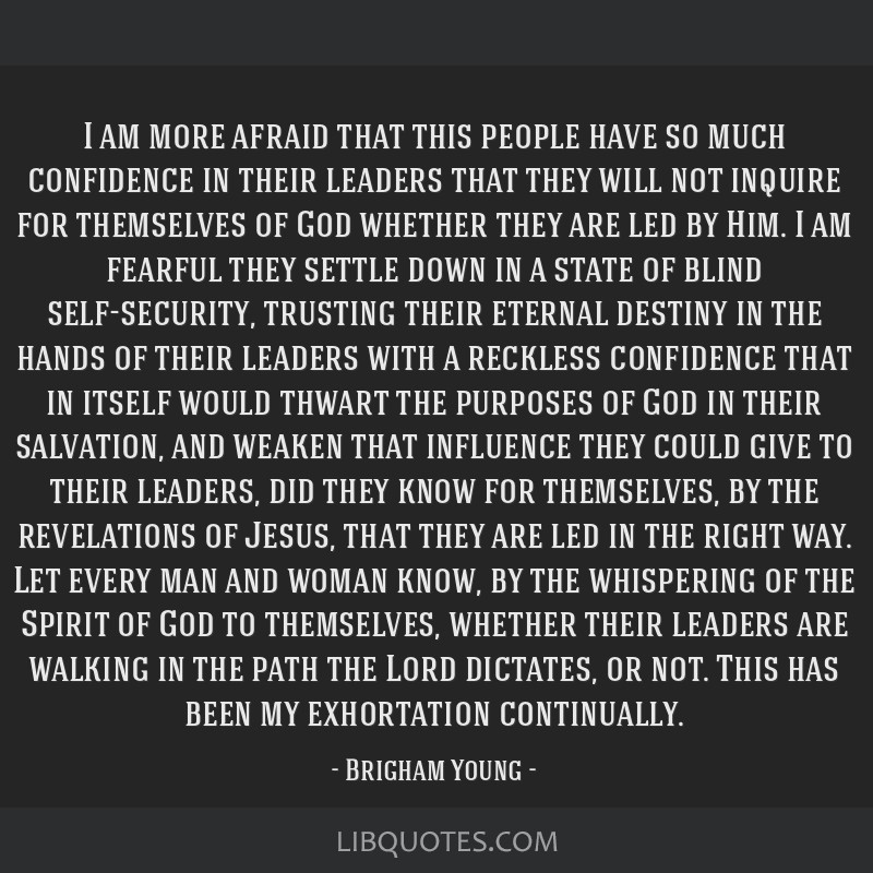 I am more afraid that this people have so much confidence in their leaders that they will not inquire for themselves of God whether they are led by...