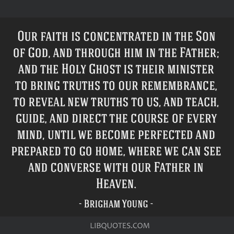 Our faith is concentrated in the Son of God, and through him in the Father; and the Holy Ghost is their minister to bring truths to our remembrance,...