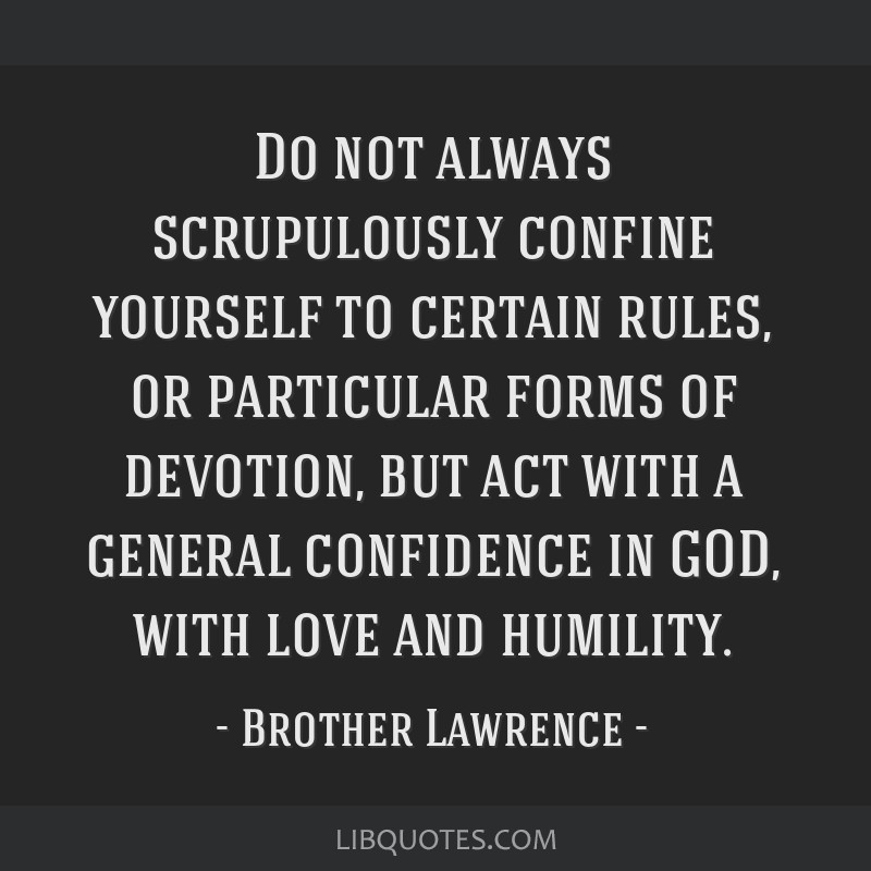 Do not always scrupulously confine yourself to certain rules, or particular forms of devotion, but act with a general confidence in GOD, with love...