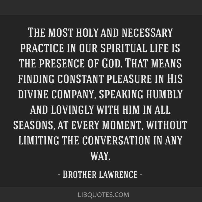 The most holy and necessary practice in our spiritual life is the presence of God. That means finding constant pleasure in His divine company,...