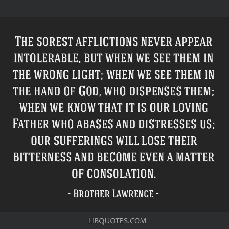 The sorest afflictions never appear intolerable, but when we see them in the wrong light; when we see them in the hand of God, who dispenses them;...