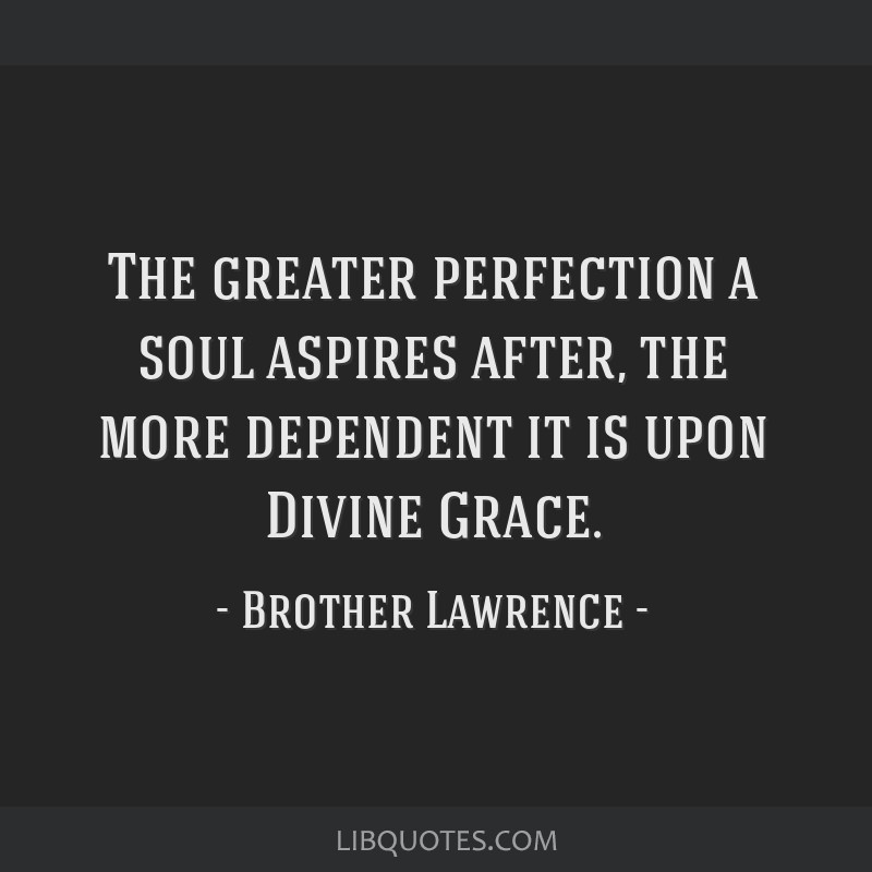 The greater perfection a soul aspires after, the more dependent it is upon Divine Grace.