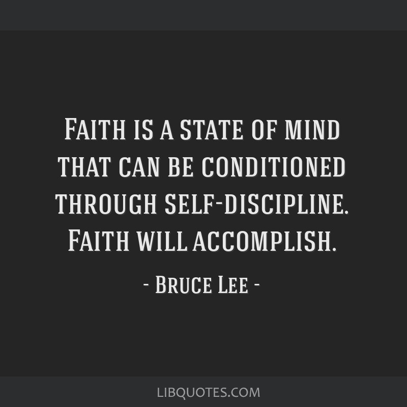 Faith is a state of mind that can be conditioned through self-discipline. Faith will accomplish.