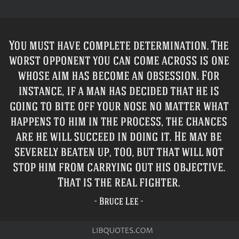 You must have complete determination. The worst opponent you can come across is one whose aim has become an obsession. For instance, if a man has...