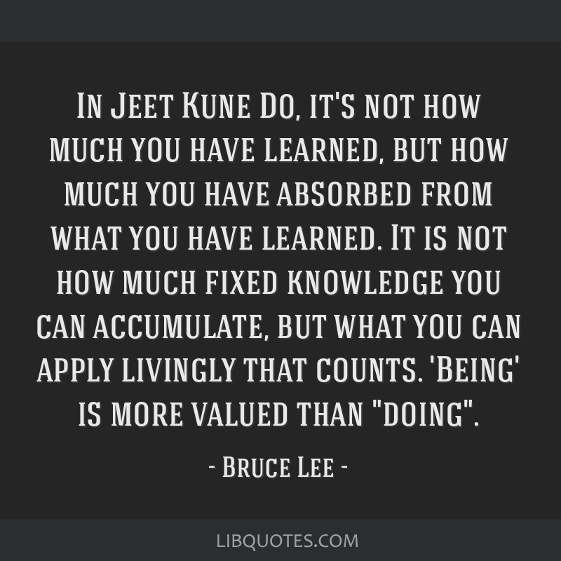 In Jeet Kune Do, it's not how much you have learned, but how much you have absorbed from what you have learned. It is not how much fixed knowledge...