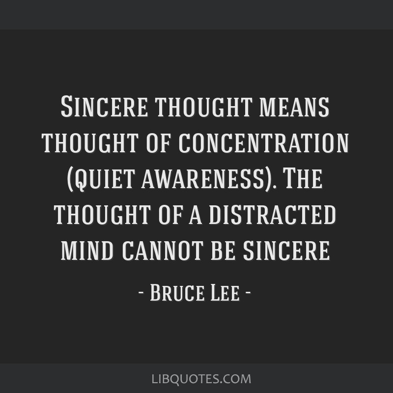 Sincere thought means thought of concentration (quiet awareness). The thought of a distracted mind cannot be sincere