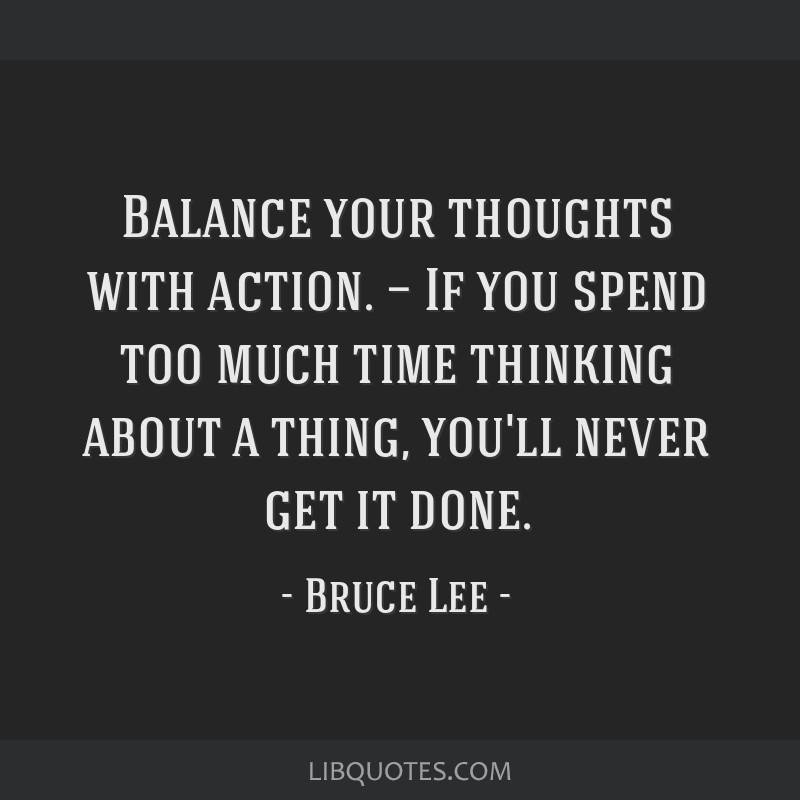 Balance your thoughts with action. — If you spend too much time thinking about a thing, you'll never get it done.
