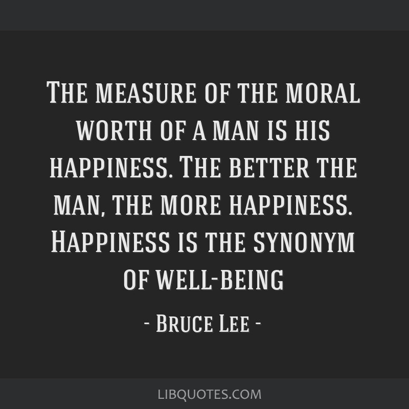 The measure of the moral worth of a man is his happiness. The better the man, the more happiness. Happiness is the synonym of well-being