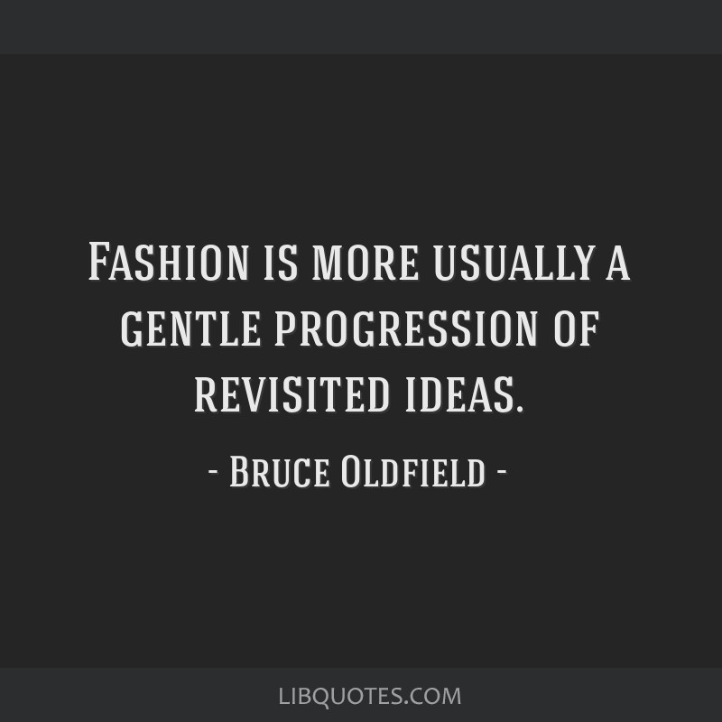 Fashion is more usually a gentle progression of revisited ideas.