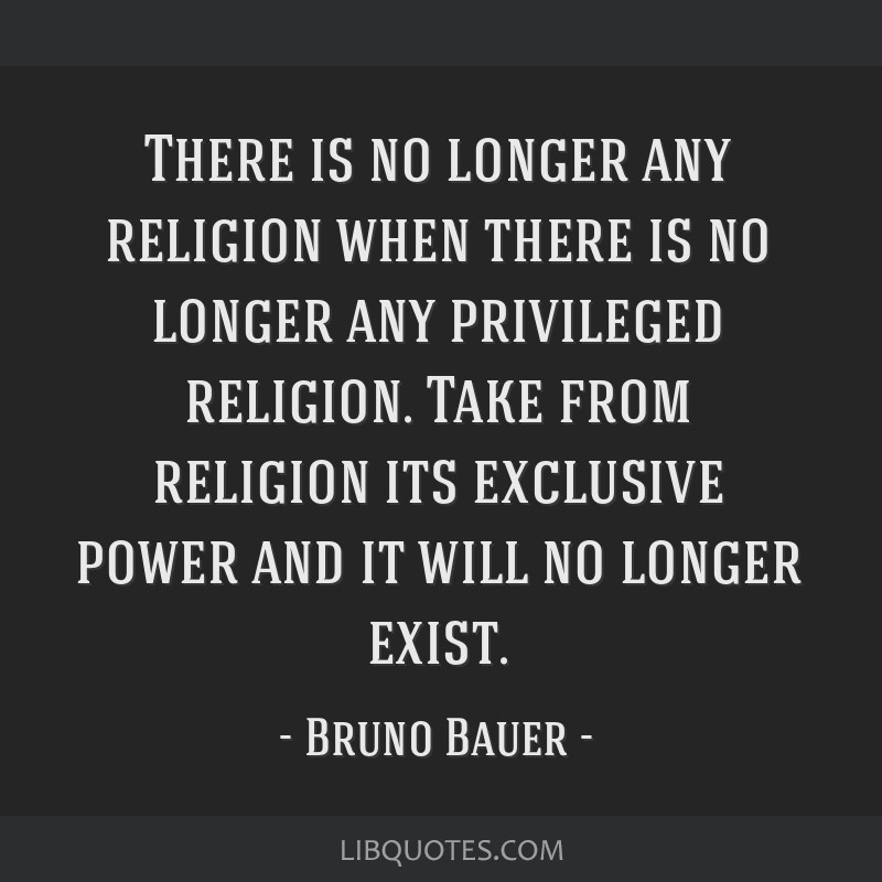 There is no longer any religion when there is no longer any privileged religion. Take from religion its exclusive power and it will no longer exist.