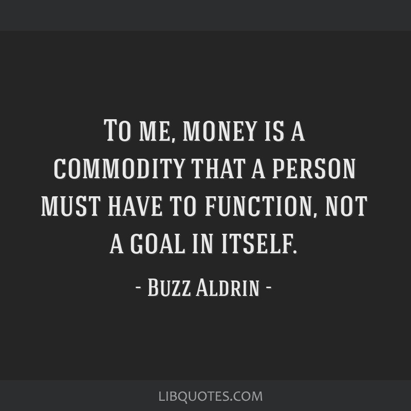 To me, money is a commodity that a person must have to function, not a goal in itself.