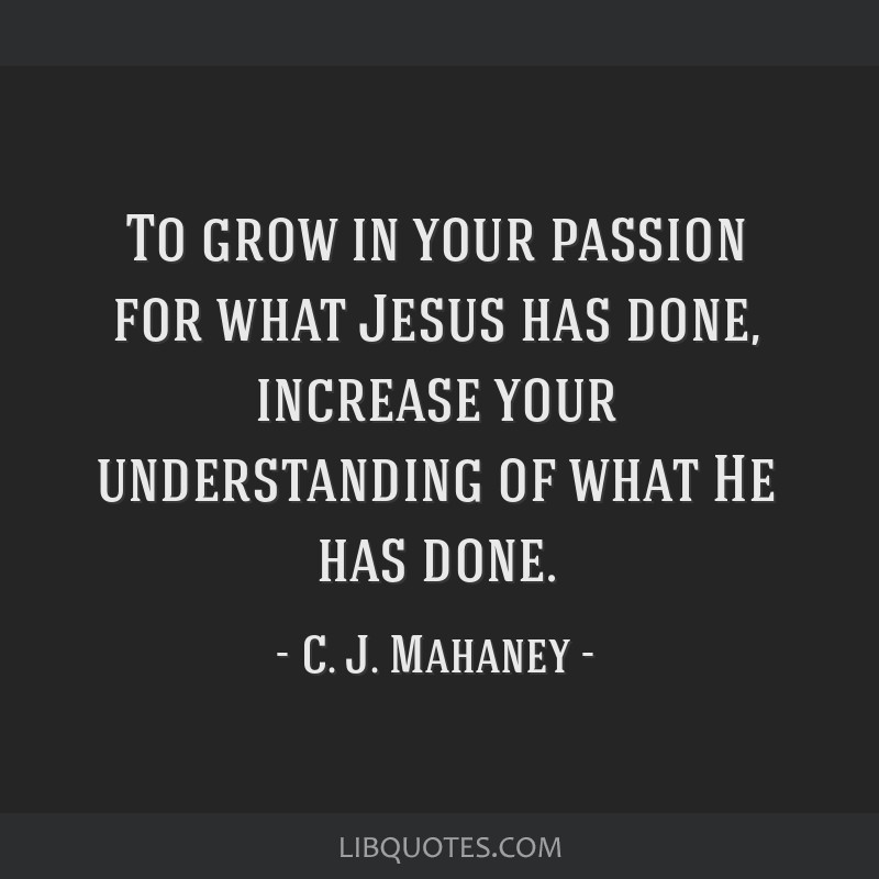 To grow in your passion for what Jesus has done, increase your understanding of what He has done.