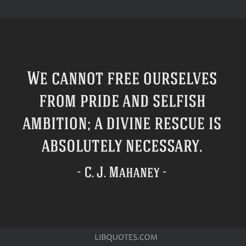 We cannot free ourselves from pride and selfish ambition; a divine rescue is absolutely necessary.