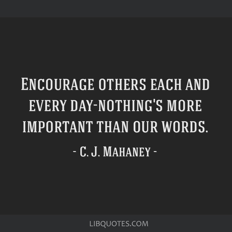 Encourage others each and every day-nothing's more important than our words.