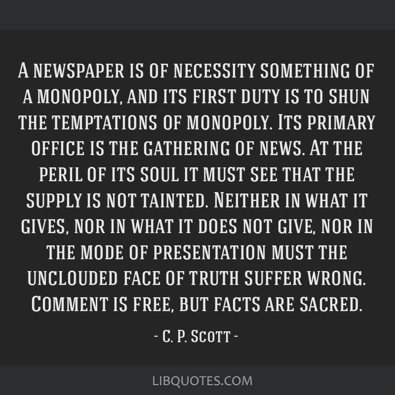 A newspaper is of necessity something of a monopoly, and its first duty is to shun the temptations of monopoly. Its primary office is the gathering...