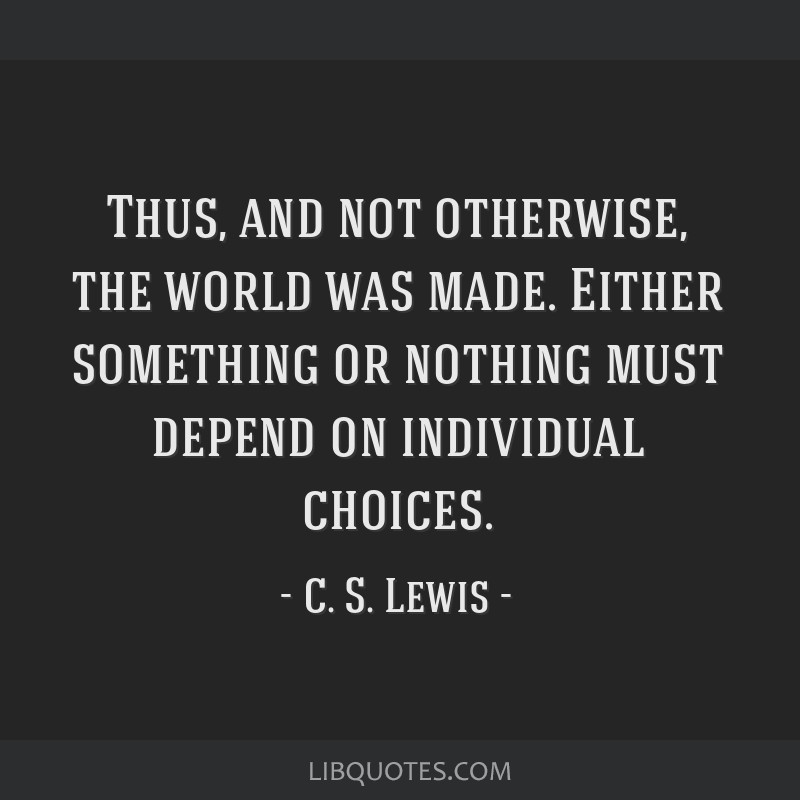 Thus, and not otherwise, the world was made. Either something or nothing must depend on individual choices.