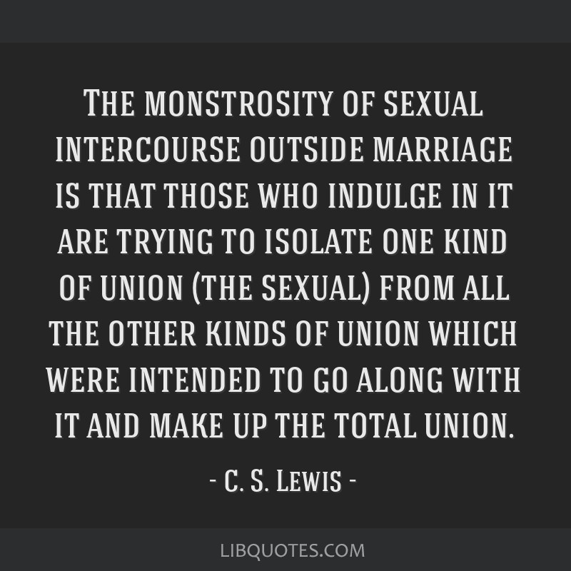The monstrosity of sexual intercourse outside marriage is that those who indulge in it are trying to isolate one kind of union (the sexual) from all...