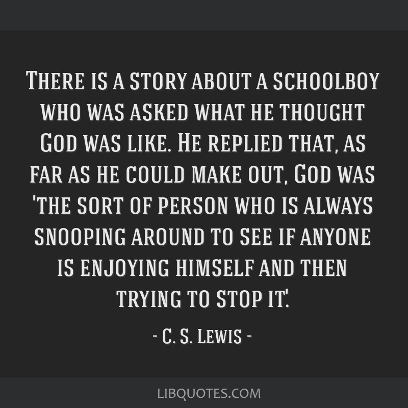 There is a story about a schoolboy who was asked what he thought God was like. He replied that, as far as he could make out, God was 'the sort of...