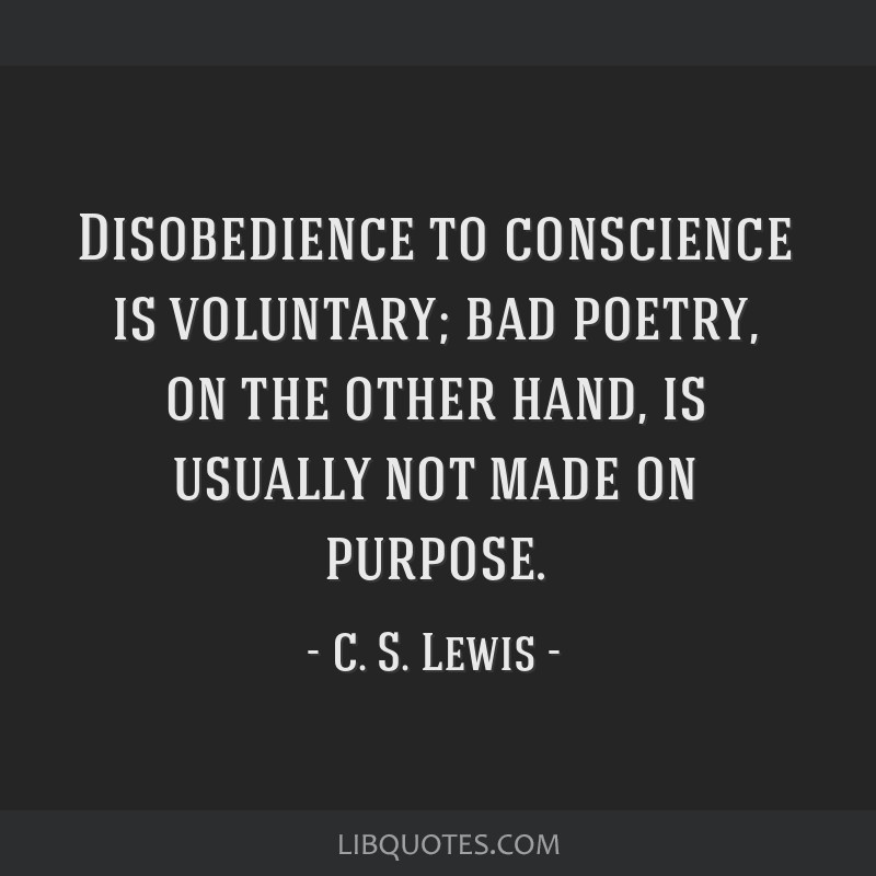 Disobedience to conscience is voluntary; bad poetry, on the other hand, is usually not made on purpose.