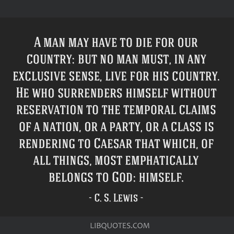 A man may have to die for our country: but no man must, in any exclusive sense, live for his country. He who surrenders himself without reservation...