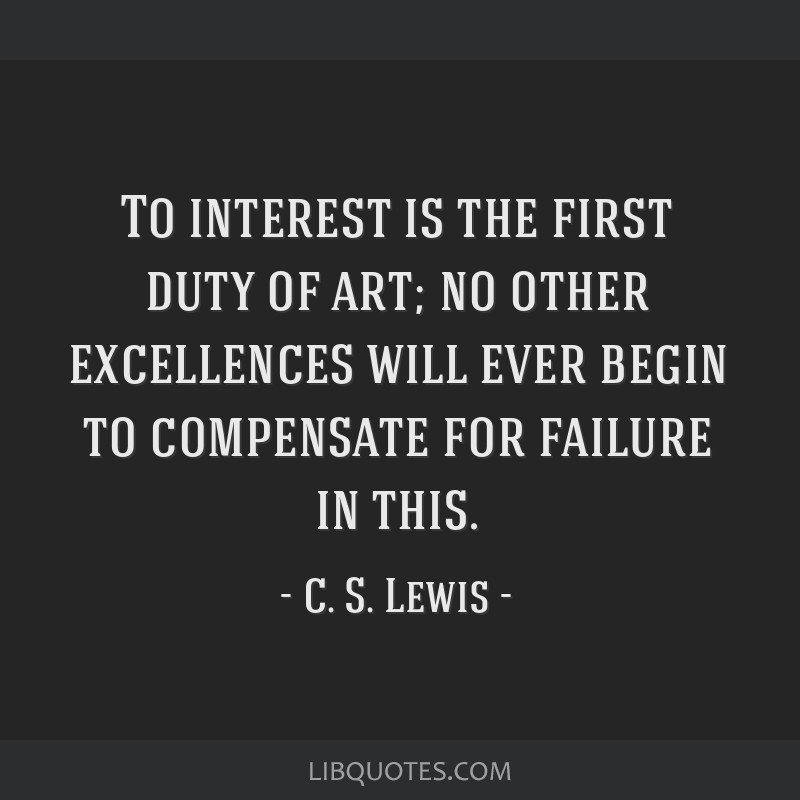 To interest is the first duty of art; no other excellences will ever begin to compensate for failure in this.