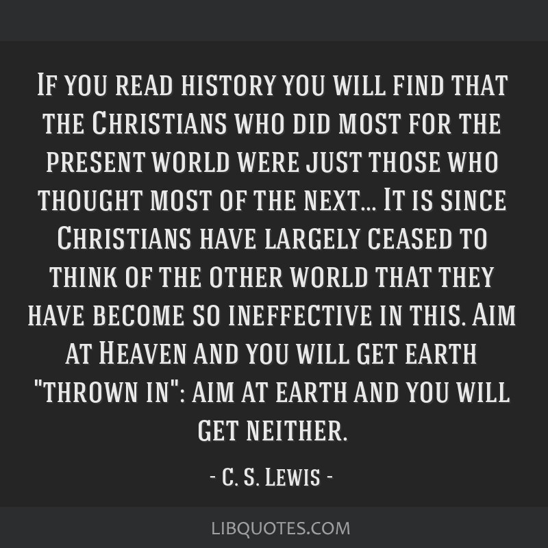 If you read history you will find that the Christians who did most for the present world were just those who thought most of the next... It is since...