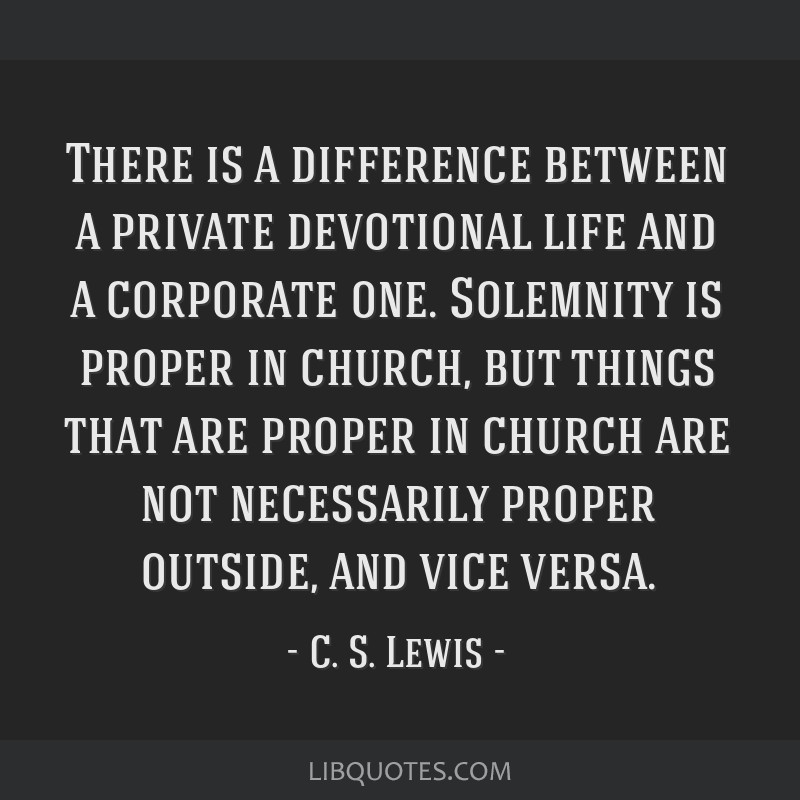 There is a difference between a private devotional life and a corporate one. Solemnity is proper in church, but things that are proper in church are...