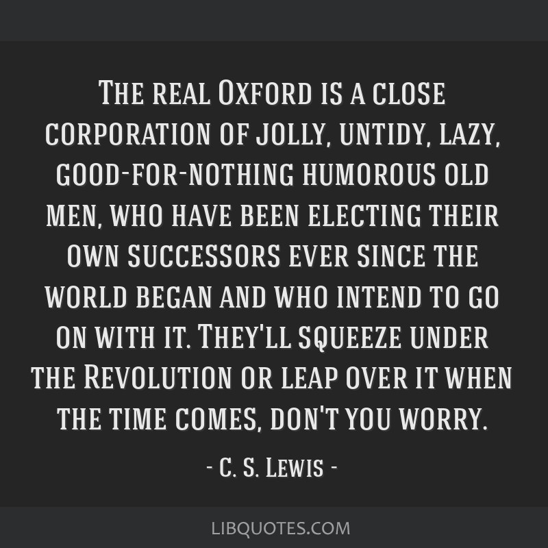 The real Oxford is a close corporation of jolly, untidy, lazy, good-for-nothing humorous old men, who have been electing their own successors ever...