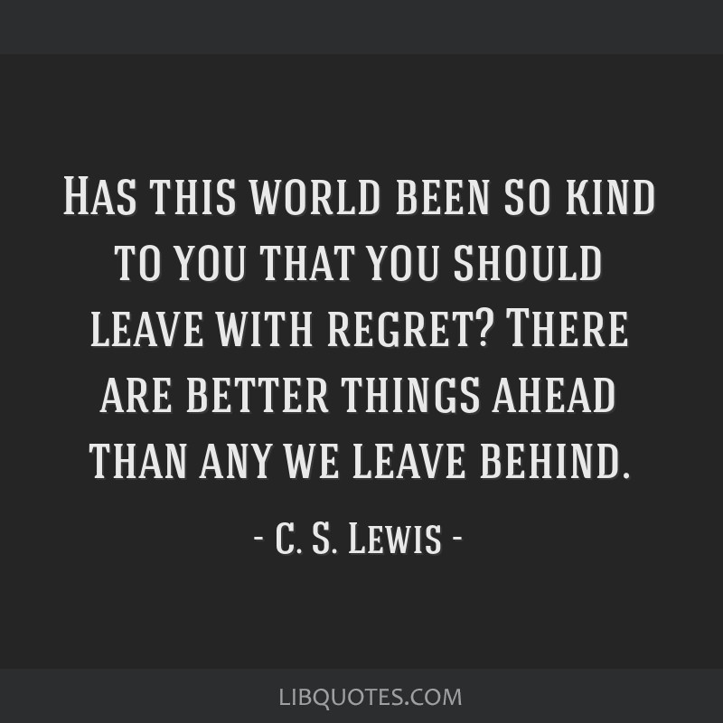 Has this world been so kind to you that you should leave with regret? There are better things ahead than any we leave behind.