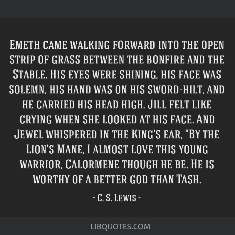 Emeth came walking forward into the open strip of grass between the bonfire and the Stable. His eyes were shining, his face was solemn, his hand was...