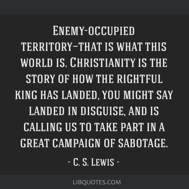 Enemy-occupied territory—that is what this world is. Christianity is the story of how the rightful king has landed, you might say landed in...