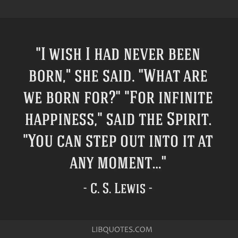 I wish I had never been born, she said. What are we born for? For infinite happiness, said the Spirit. You can step out into it at any moment...