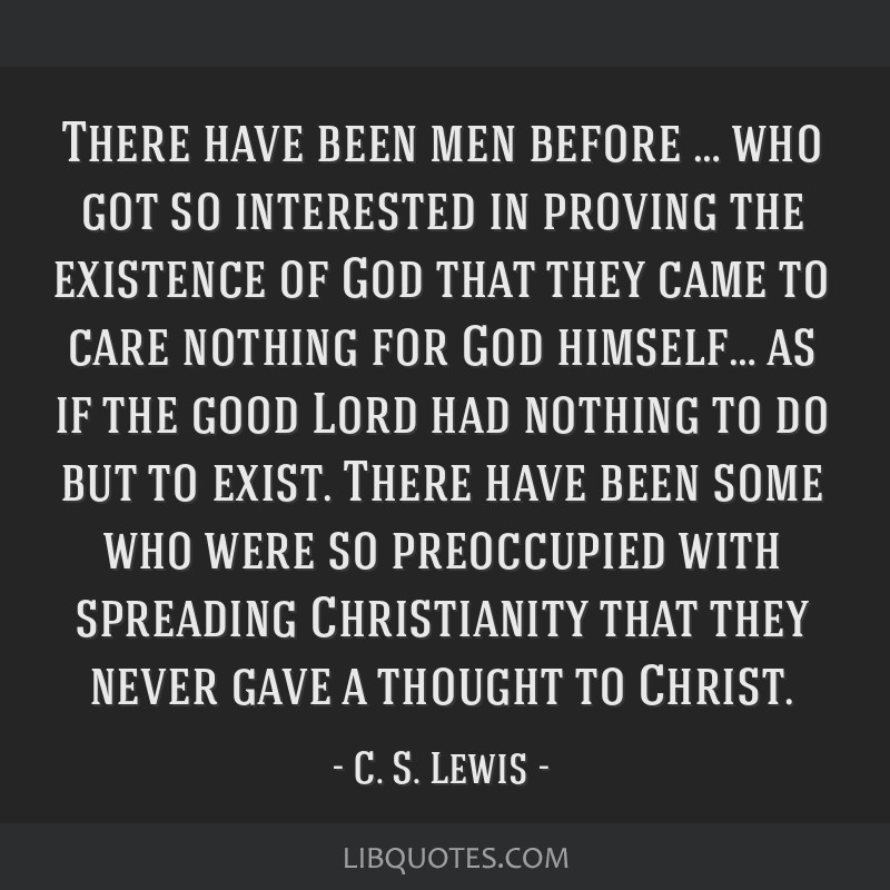 There have been men before … who got so interested in proving the existence of God that they came to care nothing for God himself… as if the good ...