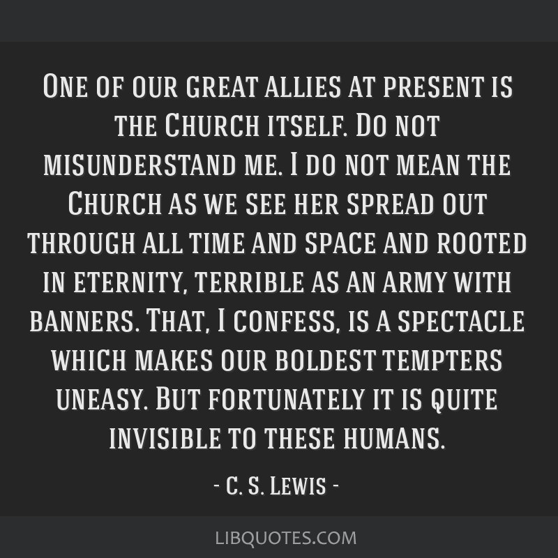 One of our great allies at present is the Church itself. Do not misunderstand me. I do not mean the Church as we see her spread out through all time...