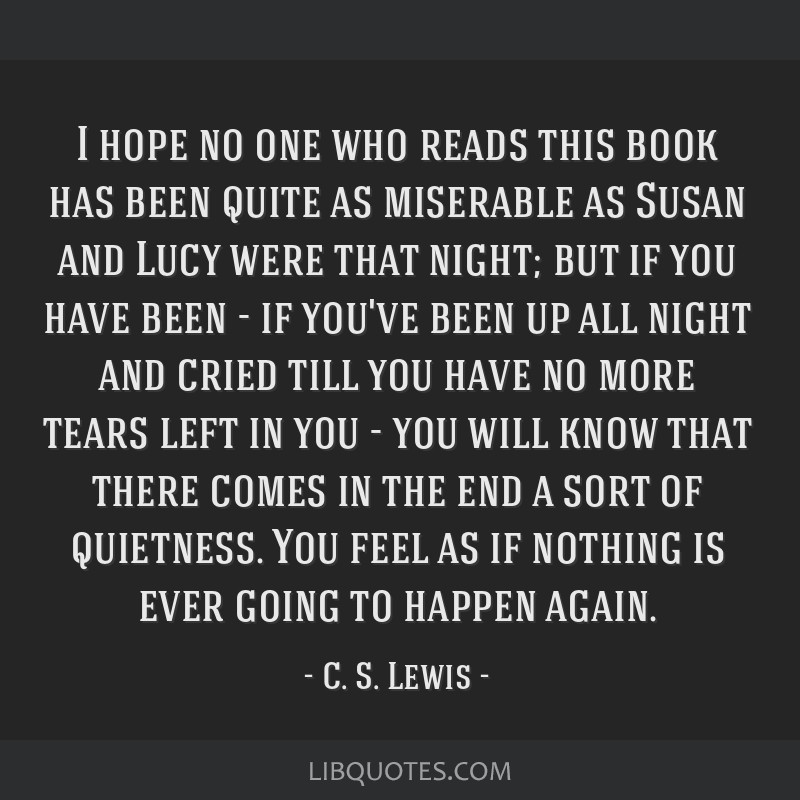 I hope no one who reads this book has been quite as miserable as Susan and Lucy were that night; but if you have been - if you've been up all night...