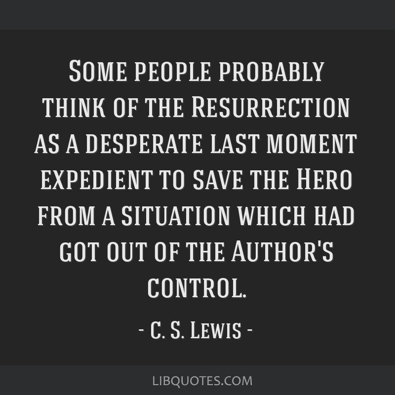 Some people probably think of the Resurrection as a desperate last moment expedient to save the Hero from a situation which had got out of the...