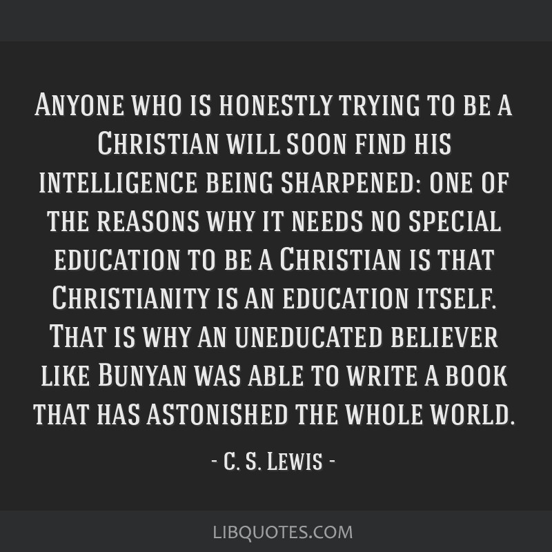 Anyone who is honestly trying to be a Christian will soon find his intelligence being sharpened: one of the reasons why it needs no special education ...